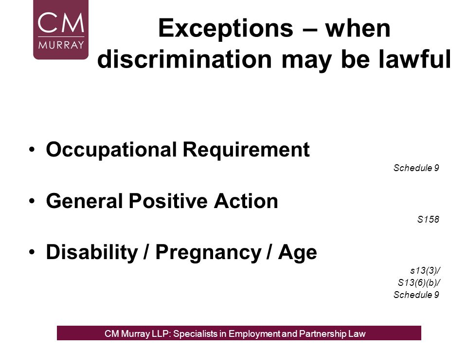Exceptions – when discrimination may be lawful Occupational Requirement Schedule 9 General Positive Action S158 Disability / Pregnancy / Age s13(3)/ S13(6)(b)/ Schedule 9 CM Murray LLP: Specialists in Employment, Partnership and Business Immigration LawCM Murray LLP: Specialists in Employment and Partnership Law