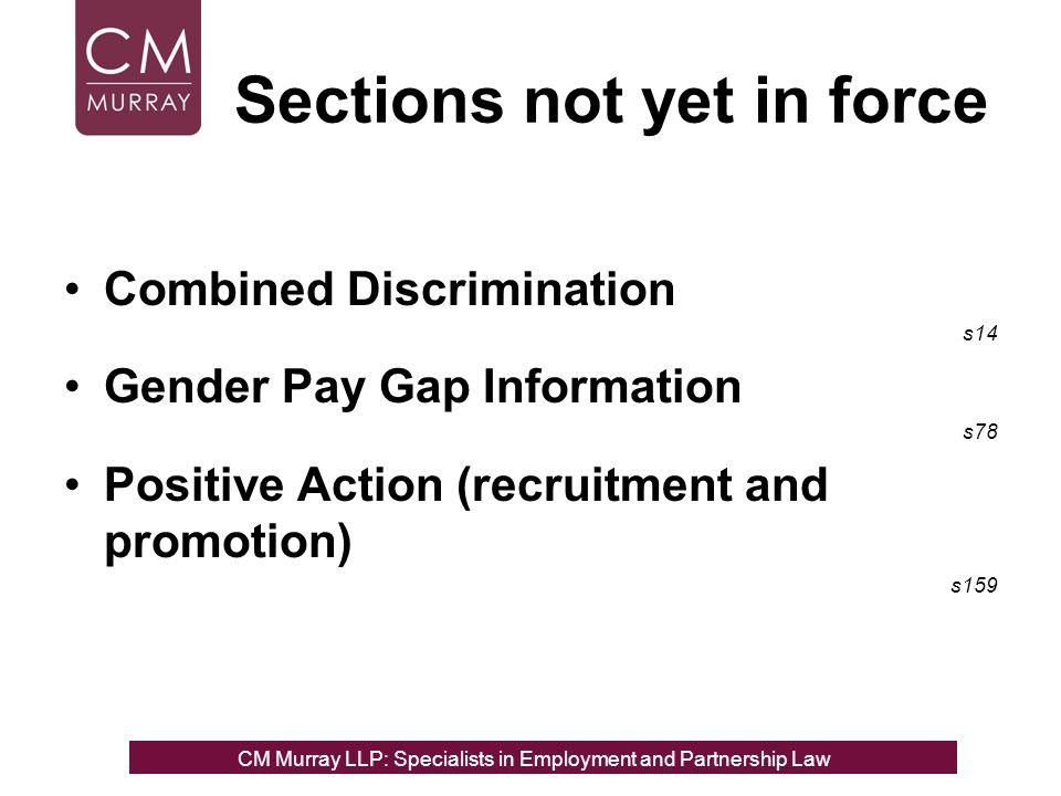 Sections not yet in force Combined Discrimination s14 Gender Pay Gap Information s78 Positive Action (recruitment and promotion) s159 CM Murray LLP: Specialists in Employment, Partnership and Business Immigration LawCM Murray LLP: Specialists in Employment and Partnership Law