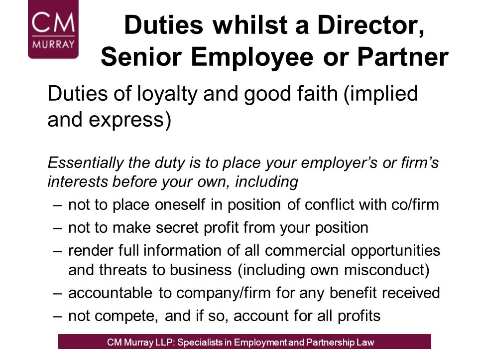 Duties whilst a Director, Senior Employee or Partner Duties of loyalty and good faith (implied and express) Essentially the duty is to place your employers or firms interests before your own, including –not to place oneself in position of conflict with co/firm –not to make secret profit from your position –render full information of all commercial opportunities and threats to business (including own misconduct) –accountable to company/firm for any benefit received –not compete, and if so, account for all profits CM Murray LLP: Specialists in Employment, Partnership and Business Immigration LawCM Murray LLP: Specialists in Employment and Partnership Law