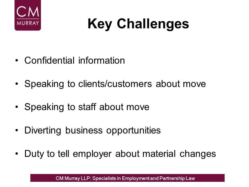 Key Challenges Confidential information Speaking to clients/customers about move Speaking to staff about move Diverting business opportunities Duty to tell employer about material changes CM Murray LLP: Specialists in Employment, Partnership and Business Immigration LawCM Murray LLP: Specialists in Employment and Partnership Law