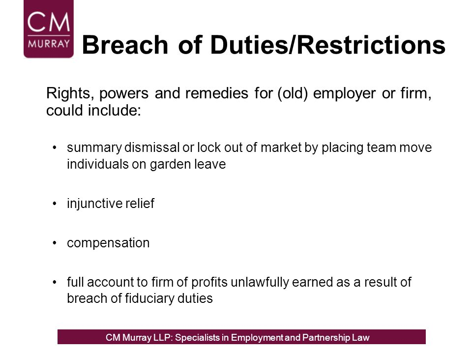 Breach of Duties/Restrictions Rights, powers and remedies for (old) employer or firm, could include: summary dismissal or lock out of market by placing team move individuals on garden leave injunctive relief compensation full account to firm of profits unlawfully earned as a result of breach of fiduciary duties CM Murray LLP: Specialists in Employment, Partnership and Business Immigration LawCM Murray LLP: Specialists in Employment and Partnership Law