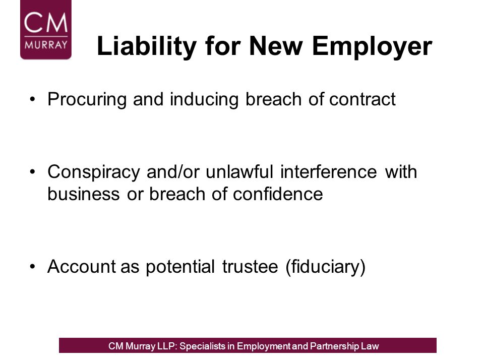 Liability for New Employer Procuring and inducing breach of contract Conspiracy and/or unlawful interference with business or breach of confidence Account as potential trustee (fiduciary) CM Murray LLP: Specialists in Employment, Partnership and Business Immigration LawCM Murray LLP: Specialists in Employment and Partnership Law