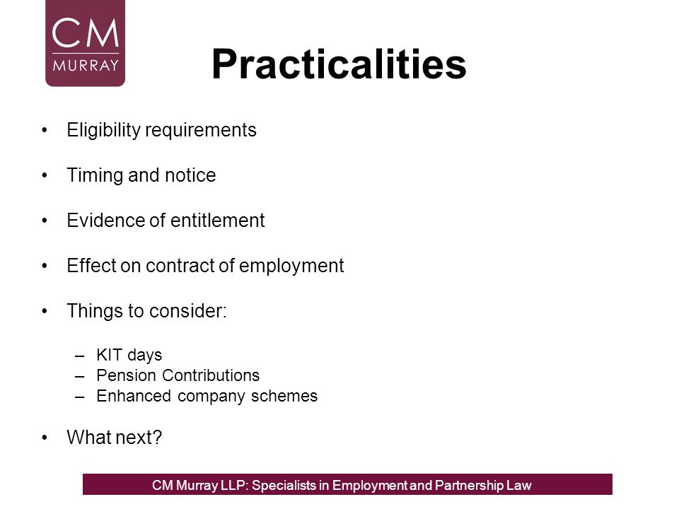 Practicalities Eligibility requirements Timing and notice Evidence of entitlement Effect on contract of employment Things to consider: –KIT days –Pension Contributions –Enhanced company schemes What next.