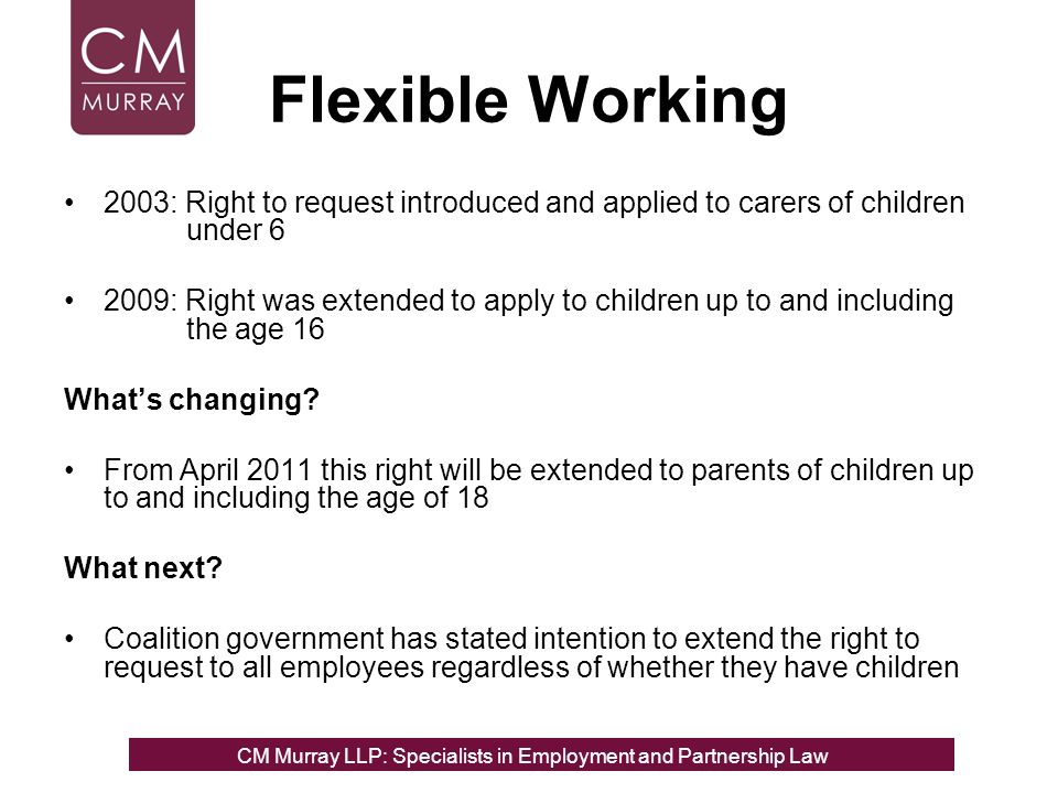 Flexible Working 2003: Right to request introduced and applied to carers of children under 6 2009: Right was extended to apply to children up to and including the age 16 Whats changing.
