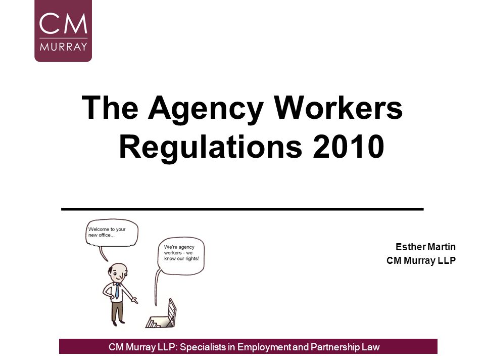 The Agency Workers Regulations 2010 ____________________ Esther Martin CM Murray LLP CM Murray LLP: Specialists in Employment, Partnership and Business Immigration LawCM Murray LLP: Specialists in Employment and Partnership Law