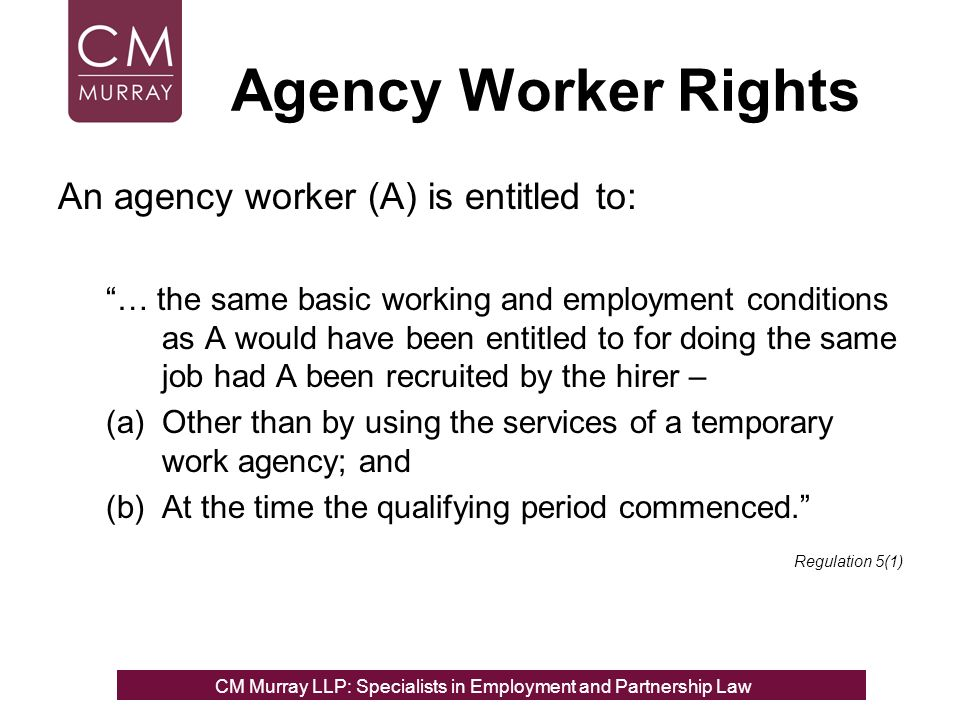 Agency Worker Rights An agency worker (A) is entitled to: … the same basic working and employment conditions as A would have been entitled to for doing the same job had A been recruited by the hirer – (a)Other than by using the services of a temporary work agency; and (b)At the time the qualifying period commenced.