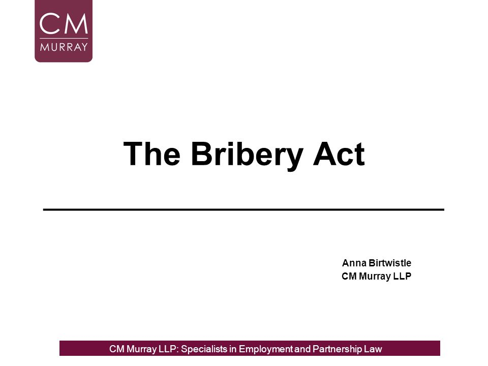 The Bribery Act ______________________ Anna Birtwistle CM Murray LLP CM Murray LLP: Specialists in Employment, Partnership and Business Immigration LawCM Murray LLP: Specialists in Employment and Partnership Law