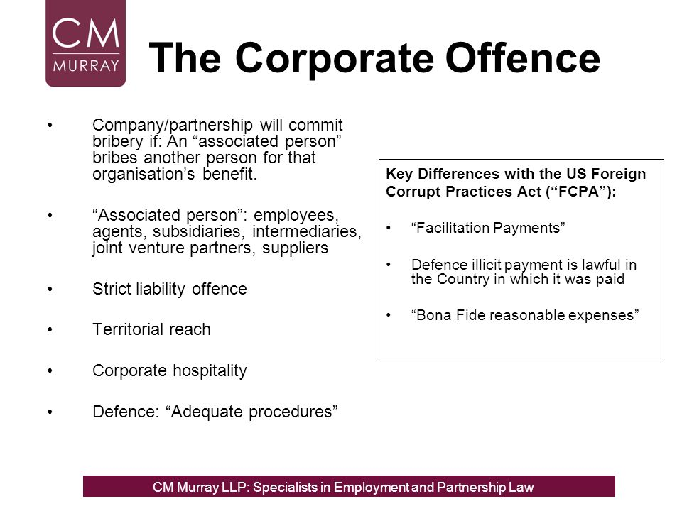 The Corporate Offence Company/partnership will commit bribery if: An associated person bribes another person for that organisations benefit.