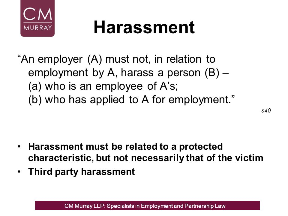 Harassment An employer (A) must not, in relation to employment by A, harass a person (B) – (a) who is an employee of As; (b) who has applied to A for employment.