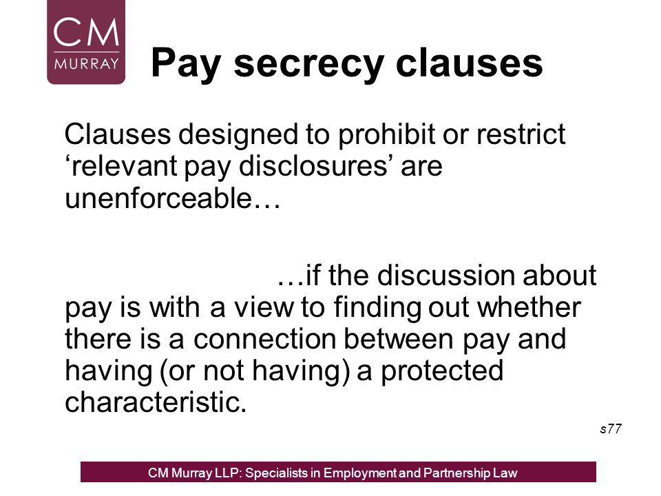 Pay secrecy clauses Clauses designed to prohibit or restrict relevant pay disclosures are unenforceable… …if the discussion about pay is with a view to finding out whether there is a connection between pay and having (or not having) a protected characteristic.