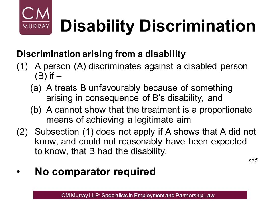 Disability Discrimination Discrimination arising from a disability (1)A person (A) discriminates against a disabled person (B) if – (a)A treats B unfavourably because of something arising in consequence of Bs disability, and (b)A cannot show that the treatment is a proportionate means of achieving a legitimate aim (2)Subsection (1) does not apply if A shows that A did not know, and could not reasonably have been expected to know, that B had the disability.