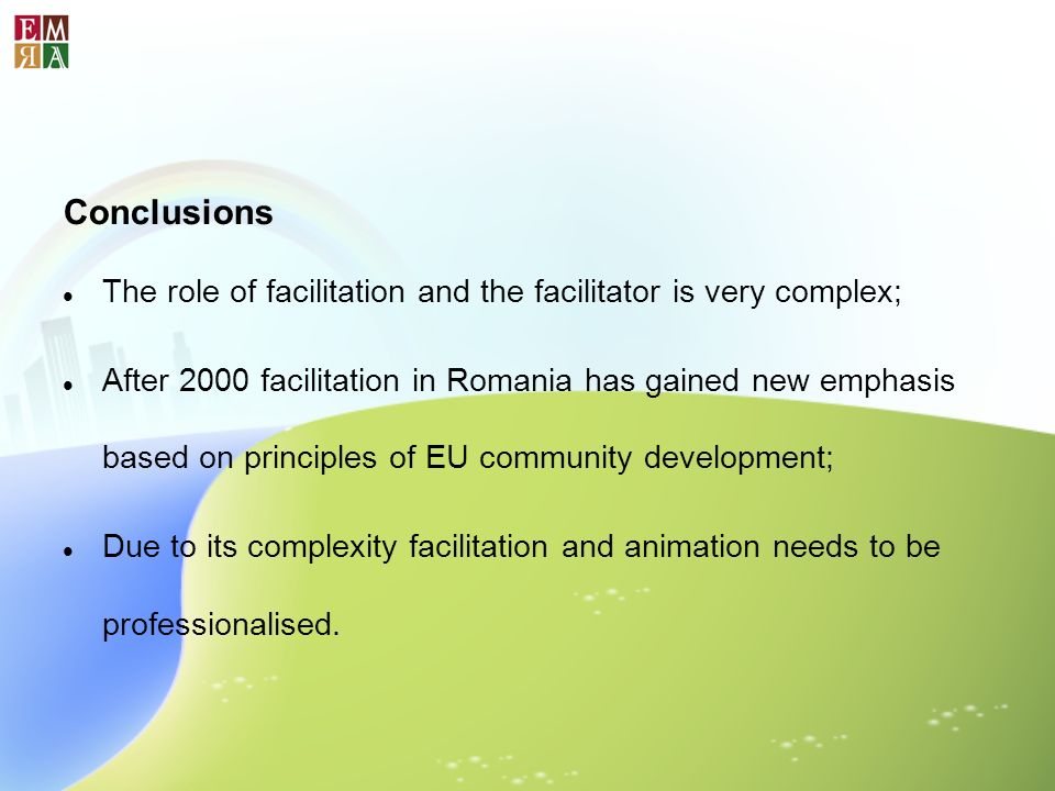 Conclusions The role of facilitation and the facilitator is very complex; After 2000 facilitation in Romania has gained new emphasis based on principl