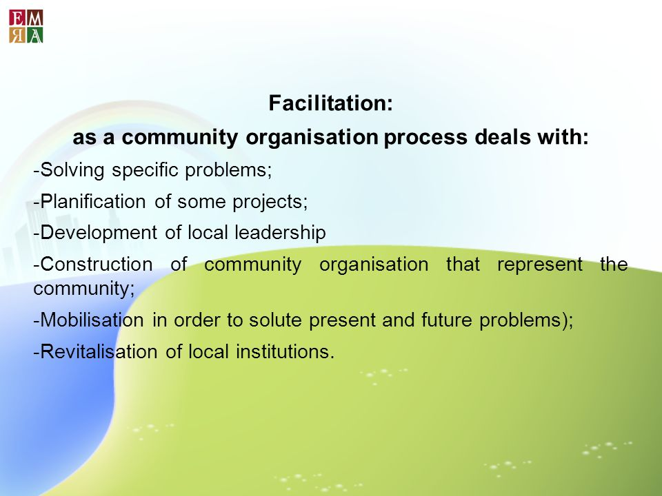 Facilitation: as a community organisation process deals with: -Solving specific problems; -Planification of some projects; -Development of local leade