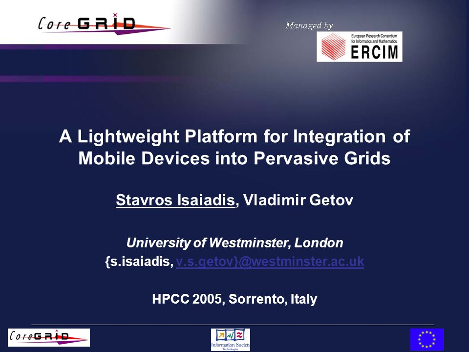 A Lightweight Platform for Integration of Mobile Devices into Pervasive Grids Stavros Isaiadis, Vladimir Getov University of Westminster, London {s.isaiadis, v.s.getov}@westminster.ac.ukv.s.getov}@westminster.ac.uk HPCC 2005, Sorrento, Italy