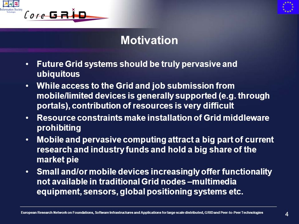 European Research Network on Foundations, Software Infrastructures and Applications for large scale distributed, GRID and Peer-to-Peer Technologies 4 Motivation Future Grid systems should be truly pervasive and ubiquitous While access to the Grid and job submission from mobile/limited devices is generally supported (e.g.