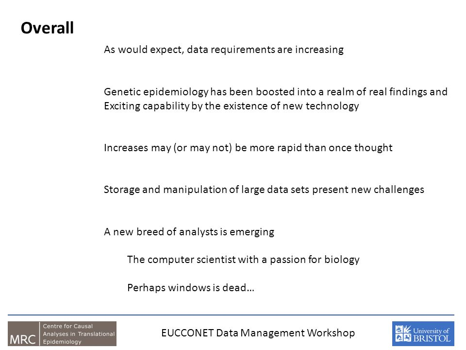 Overall EUCCONET Data Management Workshop As would expect, data requirements are increasing Genetic epidemiology has been boosted into a realm of real findings and Exciting capability by the existence of new technology Increases may (or may not) be more rapid than once thought Storage and manipulation of large data sets present new challenges A new breed of analysts is emerging The computer scientist with a passion for biology Perhaps windows is dead…