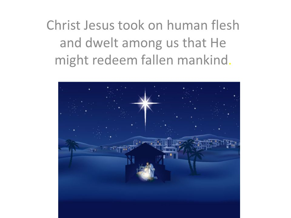 Christ Jesus took on human flesh and dwelt among us that He might redeem fallen mankind.