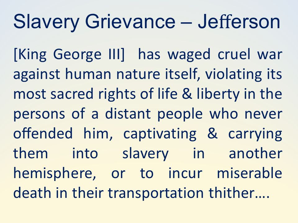 [King George III] has waged cruel war against human nature itself, violating its most sacred rights of life & liberty in the persons of a distant people who never oended him, captivating & carrying them into slavery in another hemisphere, or to incur miserable death in their transportation thither….
