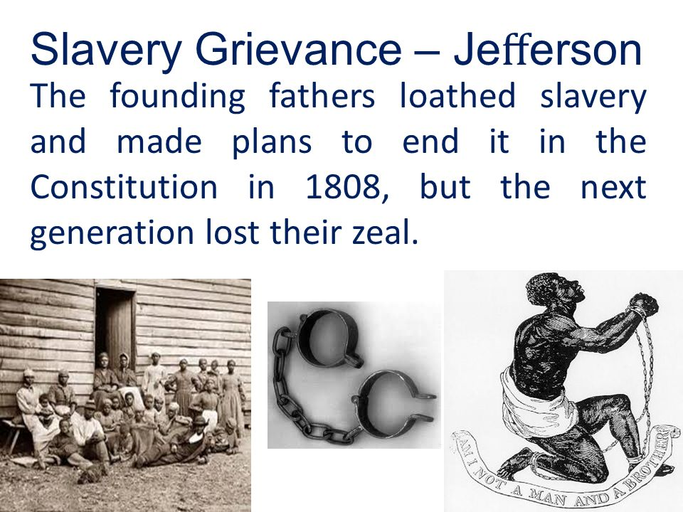 The founding fathers loathed slavery and made plans to end it in the Constitution in 1808, but the next generation lost their zeal. Slavery Grievance