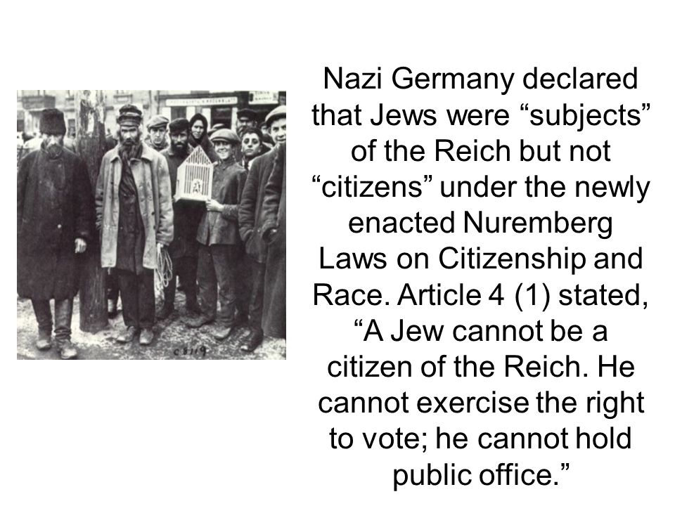 Nazi Germany declared that Jews were subjects of the Reich but not citizens under the newly enacted Nuremberg Laws on Citizenship and Race.