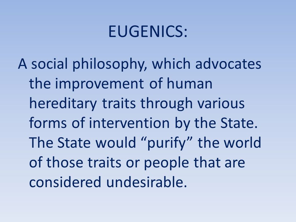 EUGENICS: A social philosophy, which advocates the improvement of human hereditary traits through various forms of intervention by the State.
