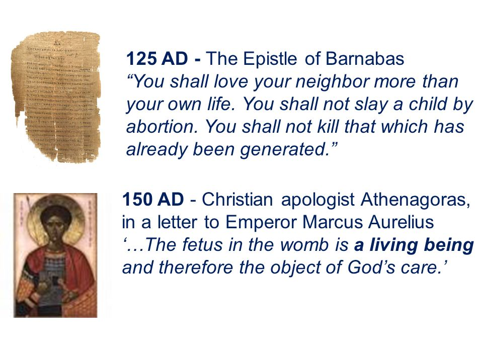 125 AD - The Epistle of Barnabas You shall love your neighbor more than your own life. You shall not slay a child by abortion. You shall not kill that