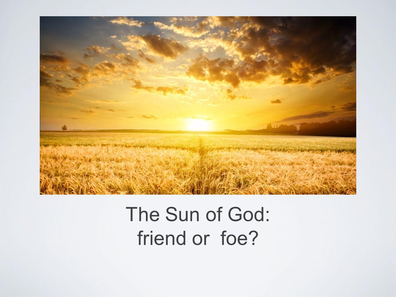 The Sun of God: friend or foe?