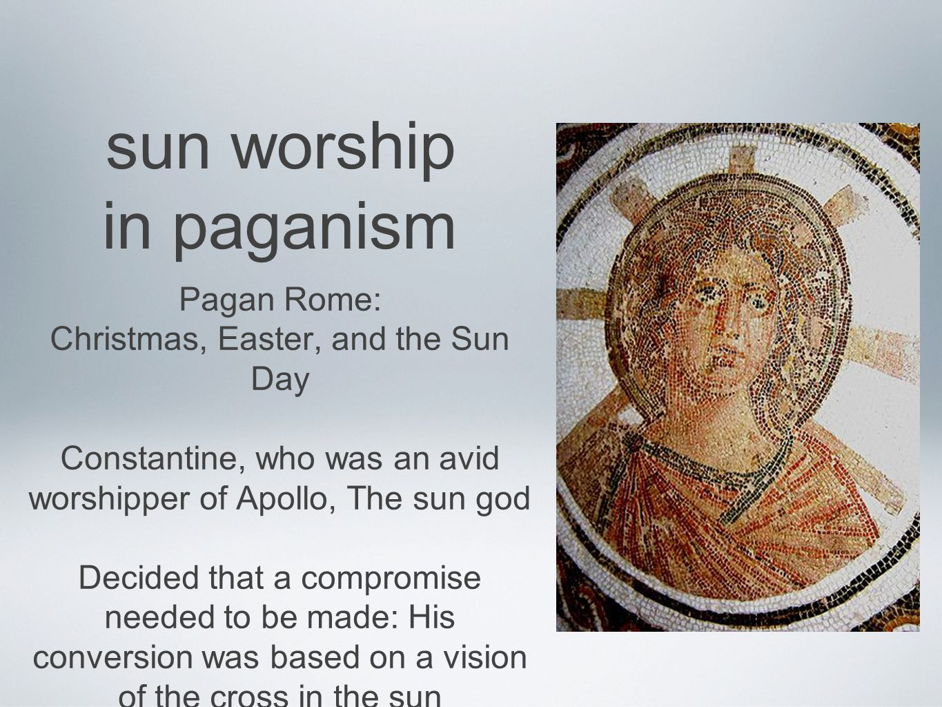 sun worship in paganism Pagan Rome: Christmas, Easter, and the Sun Day Constantine, who was an avid worshipper of Apollo, The sun god Decided that a compromise needed to be made: His conversion was based on a vision of the cross in the sun