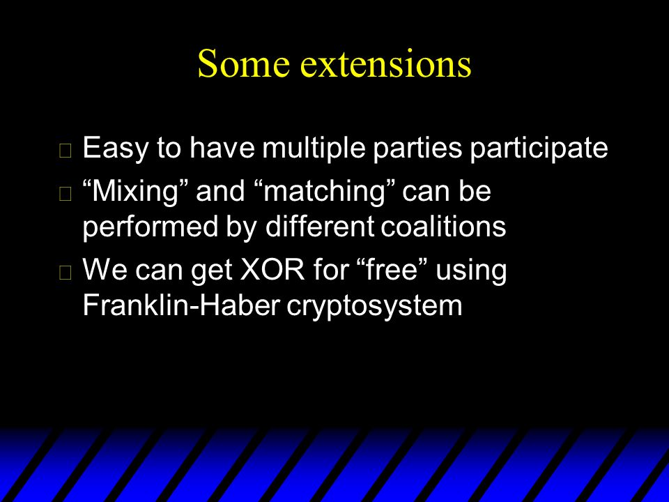 Some extensions u Easy to have multiple parties participate uMixing and matching can be performed by different coalitions u We can get XOR for free us
