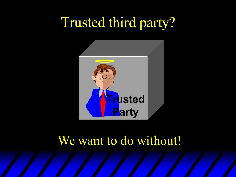 Trusted third party? Trusted Party We want to do without!