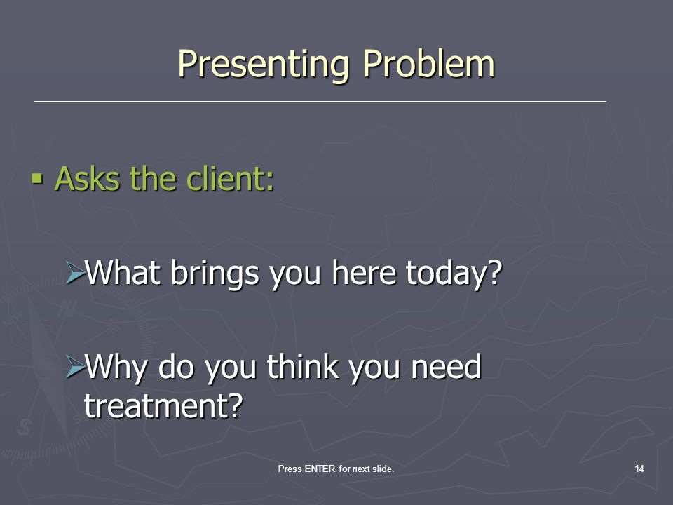 Press ENTER for next slide.14 Presenting Problem Asks the client: Asks the client: What brings you here today? What brings you here today? Why do you