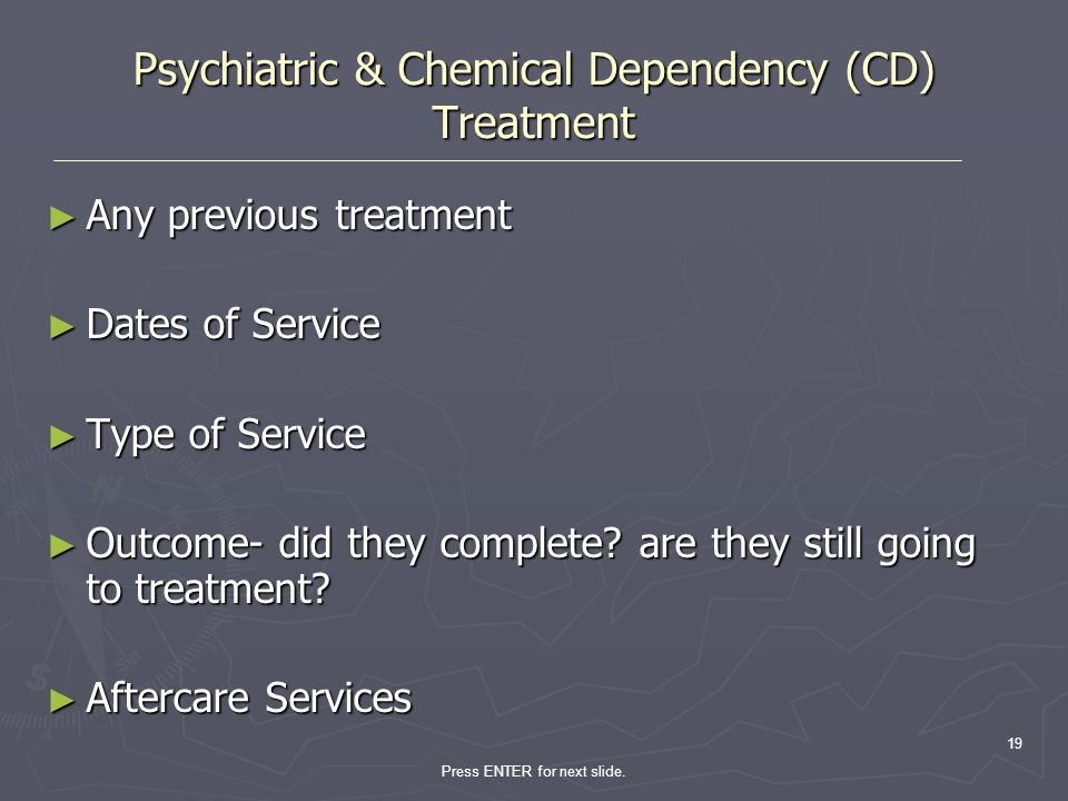 Press ENTER for next slide. 19 Psychiatric & Chemical Dependency (CD) Treatment Any previous treatment Any previous treatment Dates of Service Dates o