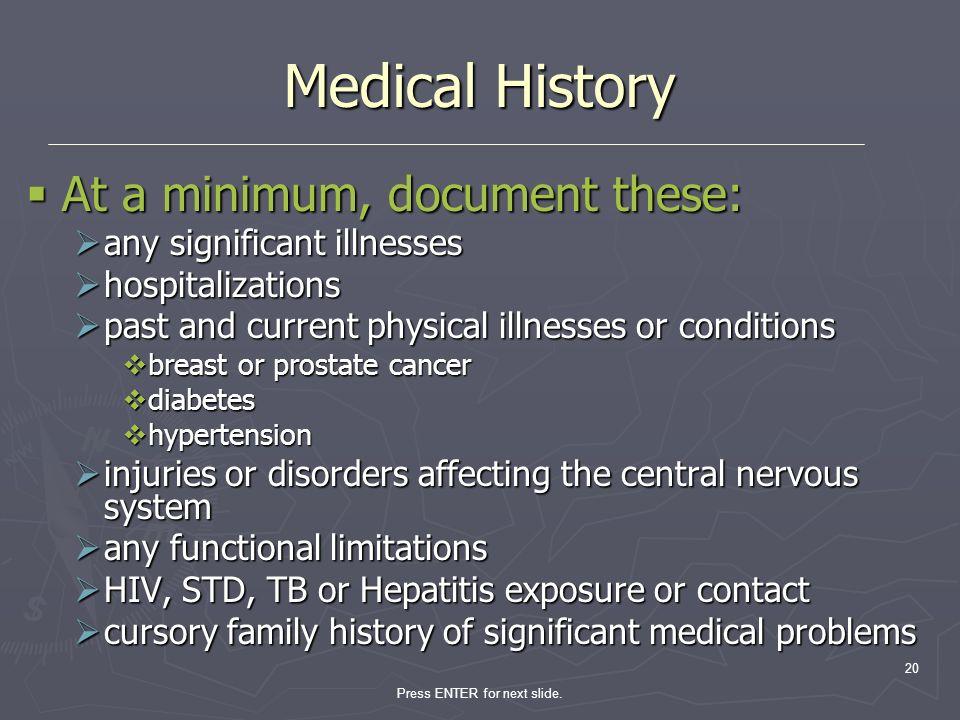 Press ENTER for next slide. 20 Medical History At a minimum, document these: At a minimum, document these: any significant illnesses any significant i