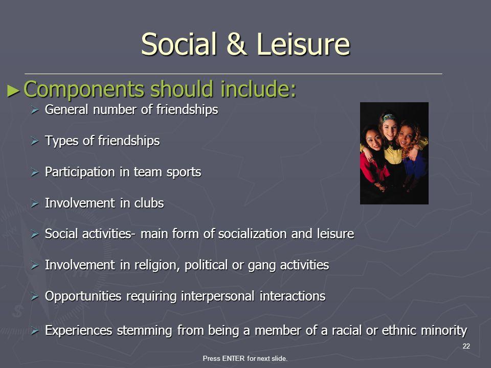 Press ENTER for next slide. 22 Social & Leisure Components should include: Components should include: General number of friendships General number of