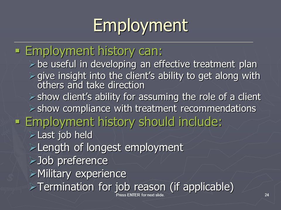 Press ENTER for next slide.24 Employment Employment history can: Employment history can: be useful in developing an effective treatment plan be useful
