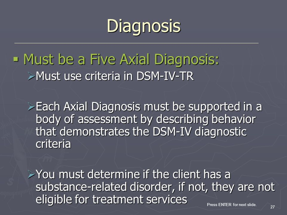 Press ENTER for next slide. 27 Diagnosis Must be a Five Axial Diagnosis: Must be a Five Axial Diagnosis: Must use criteria in DSM-IV-TR Must use crite