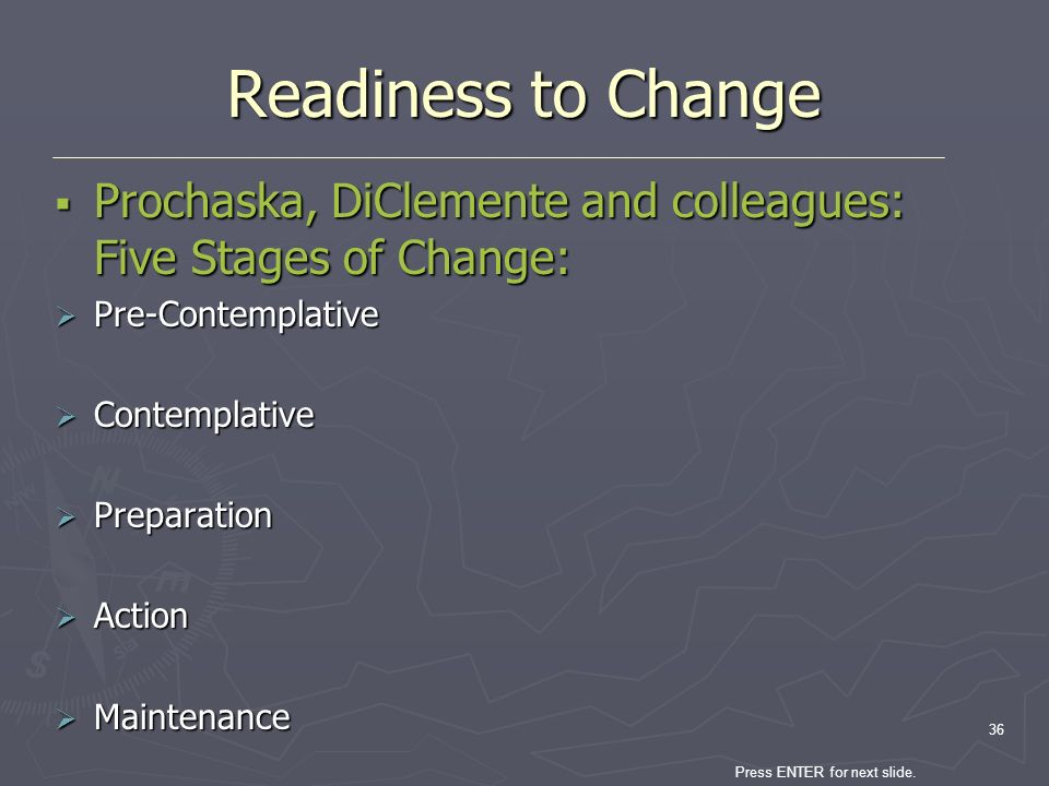 Press ENTER for next slide. 36 Readiness to Change Prochaska, DiClemente and colleagues: Five Stages of Change: Prochaska, DiClemente and colleagues: