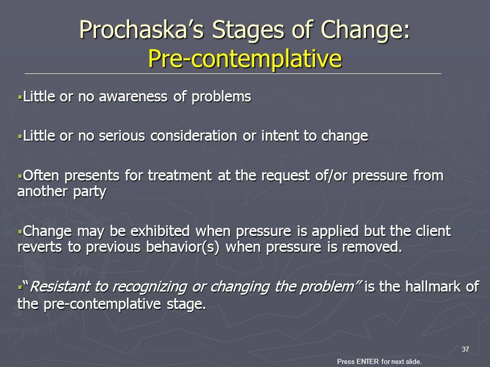 Press ENTER for next slide. 37 Prochaskas Stages of Change: Pre-contemplative Little or no awareness of problems Little or no awareness of problems Li