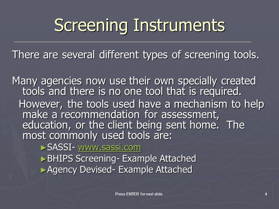Press ENTER for next slide.4 Screening Instruments There are several different types of screening tools. Many agencies now use their own specially cre