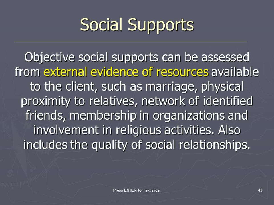 Press ENTER for next slide.43 Social Supports Objective social supports can be assessed from external evidence of resources available to the client, s