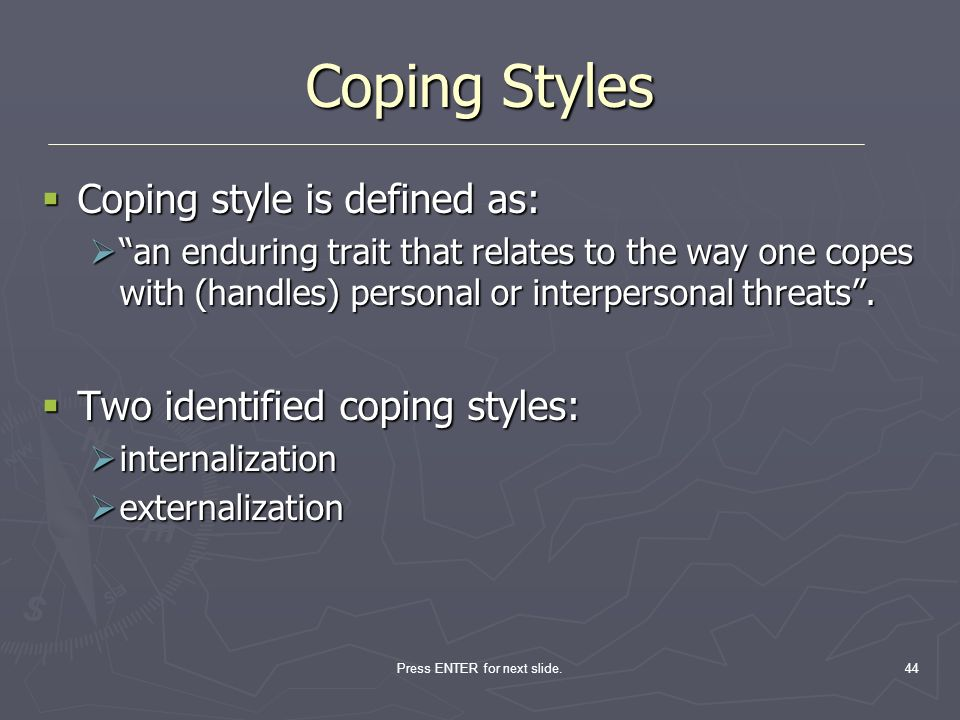 Press ENTER for next slide.44 Coping Styles Coping style is defined as: Coping style is defined as: an enduring trait that relates to the way one cope