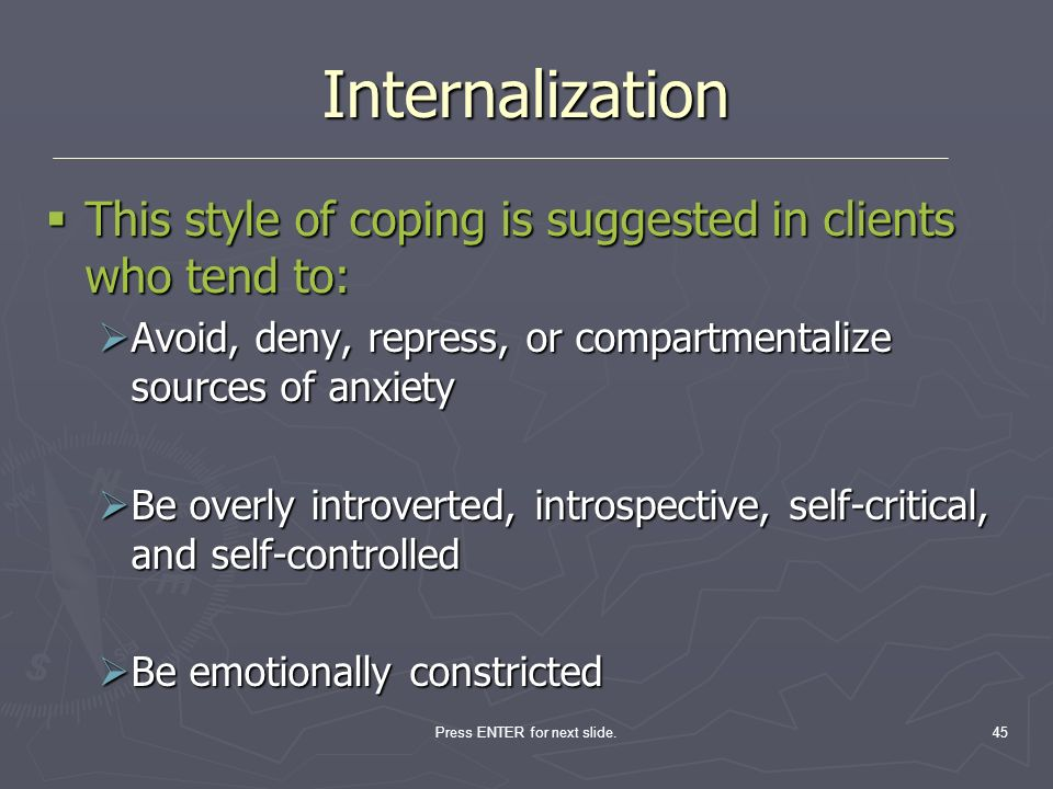 Press ENTER for next slide.45 Internalization This style of coping is suggested in clients who tend to: This style of coping is suggested in clients w