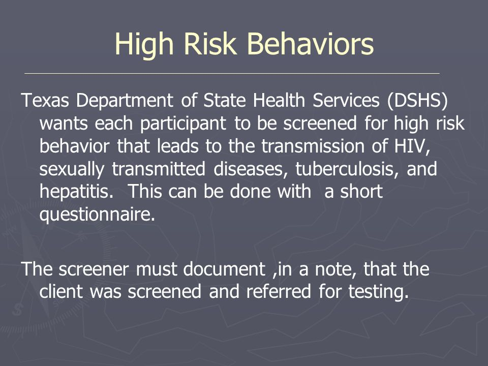 High Risk Behaviors Texas Department of State Health Services (DSHS) wants each participant to be screened for high risk behavior that leads to the tr