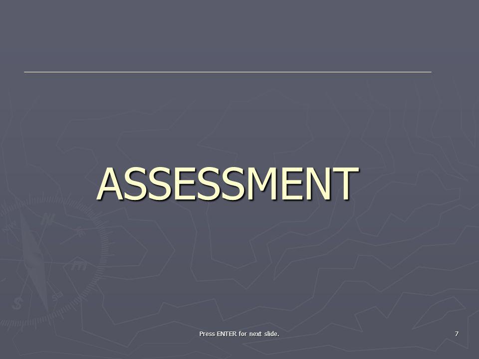 Press ENTER for next slide. 7 ASSESSMENT