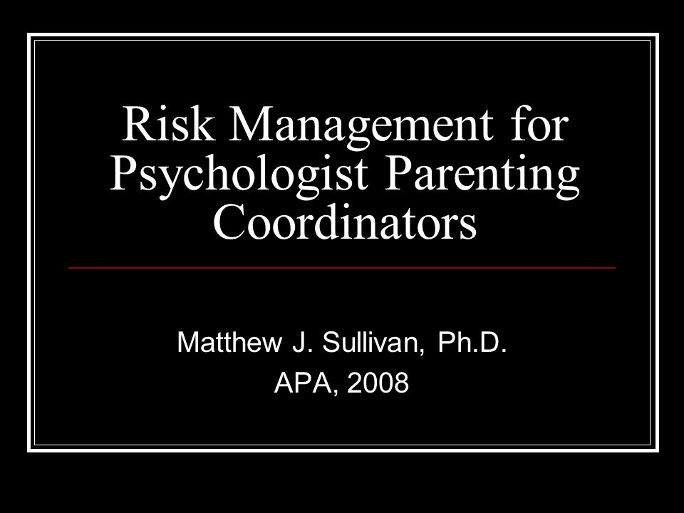 Risk Management for Psychologist Parenting Coordinators Matthew J. Sullivan, Ph.D. APA, 2008