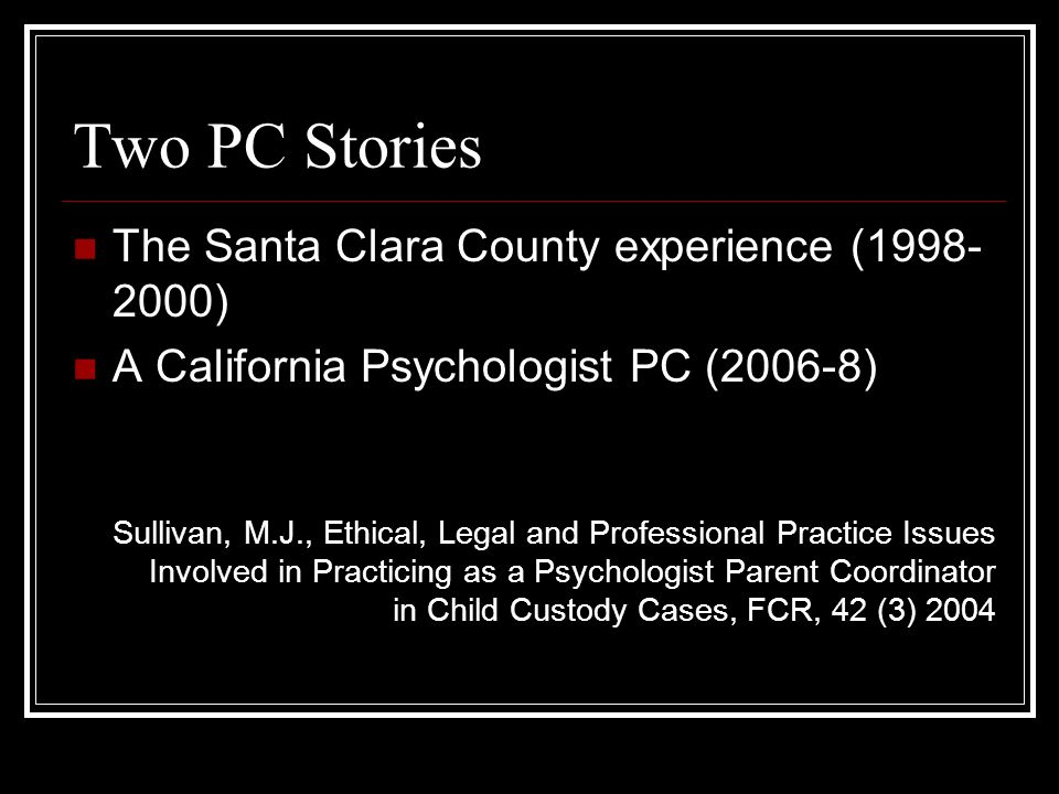 Two PC Stories The Santa Clara County experience ( ) A California Psychologist PC (2006-8) Sullivan, M.J., Ethical, Legal and Professional Practice Issues Involved in Practicing as a Psychologist Parent Coordinator in Child Custody Cases, FCR, 42 (3) 2004