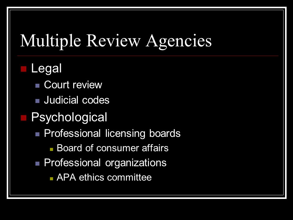 Multiple Review Agencies Legal Court review Judicial codes Psychological Professional licensing boards Board of consumer affairs Professional organizations APA ethics committee