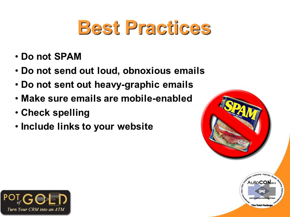 Best Practices Do not SPAM Do not send out loud, obnoxious emails Do not sent out heavy-graphic emails Make sure emails are mobile-enabled Check spelling Include links to your website