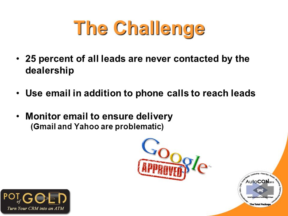 The Challenge 25 percent of all leads are never contacted by the dealership Use email in addition to phone calls to reach leads Monitor email to ensure delivery (Gmail and Yahoo are problematic)