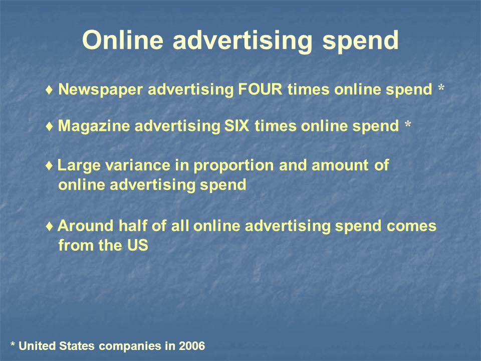 Online advertising spend Magazine advertising SIX times online spend * Large variance in proportion and amount of online advertising spend Around half of all online advertising spend comes from the US Newspaper advertising FOUR times online spend * * United States companies in 2006